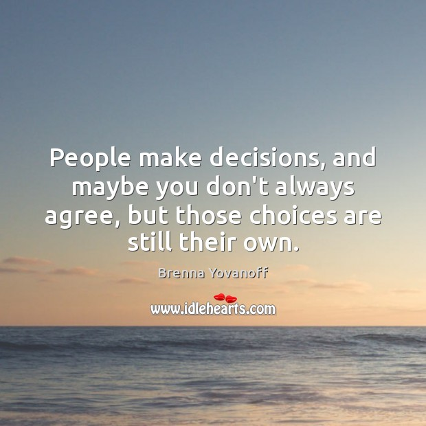 People make decisions, and maybe you don't always agree, but those choices Image