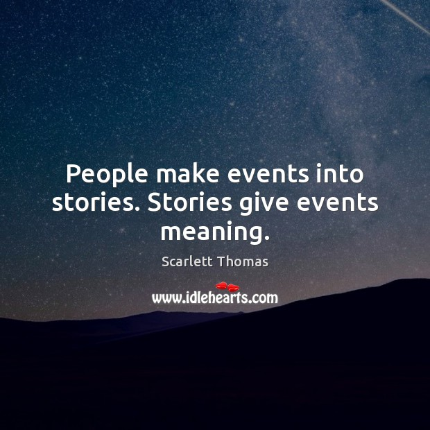 People make events into stories. Stories give events meaning. Image