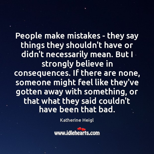 People make mistakes – they say things they shouldn't have or didn't Katherine Heigl Picture Quote