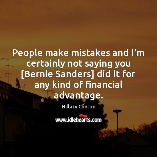 People make mistakes and I'm certainly not saying you [Bernie Sanders] did Image