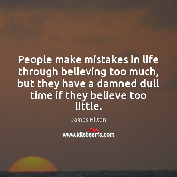 People make mistakes in life through believing too much, but they have James Hilton Picture Quote