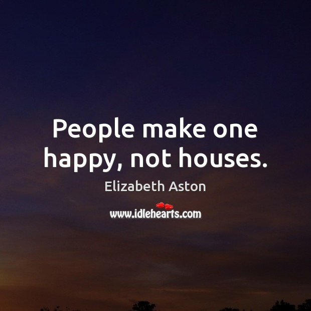 People make one happy, not houses. Image