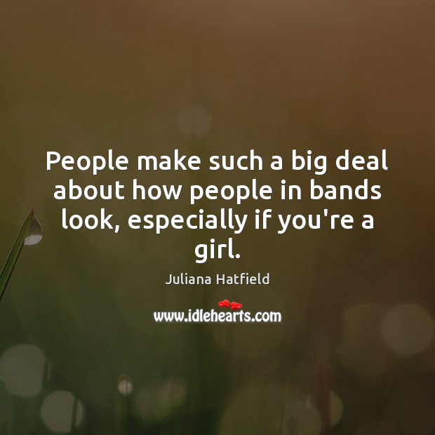 People make such a big deal about how people in bands look, especially if you're a girl. Juliana Hatfield Picture Quote