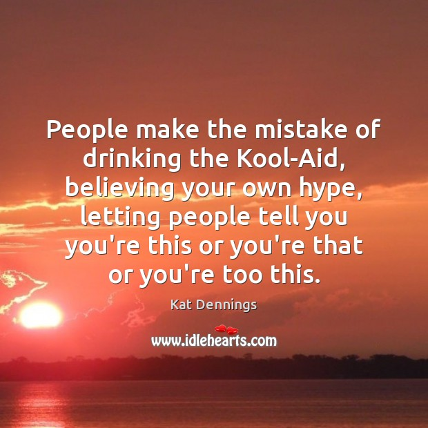 People make the mistake of drinking the Kool-Aid, believing your own hype, Image
