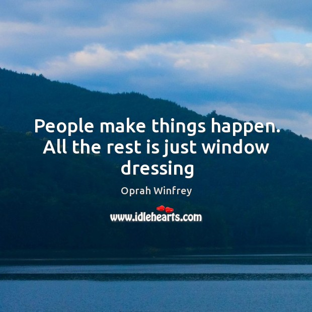 People make things happen. All the rest is just window dressing Image