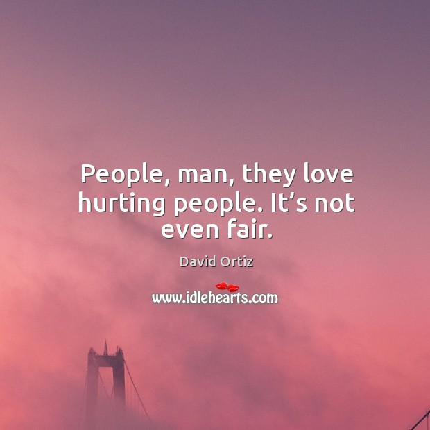 People, man, they love hurting people. It's not even fair. Image