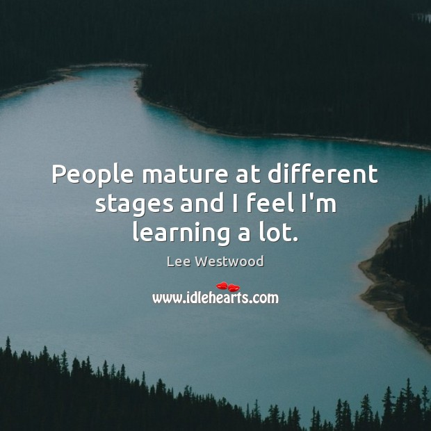 People mature at different stages and I feel I'm learning a lot. Image