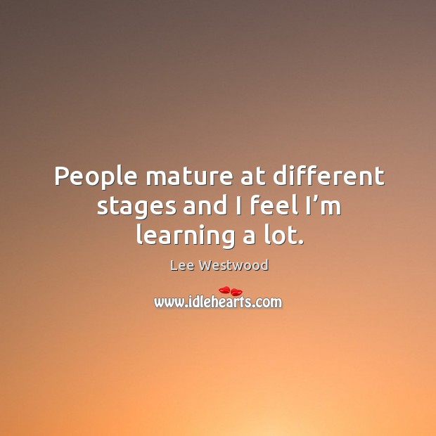 People mature at different stages and I feel I'm learning a lot. Lee Westwood Picture Quote