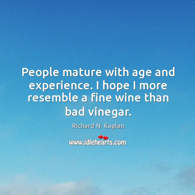 Image, People mature with age and experience. I hope I more resemble a fine wine than bad vinegar.