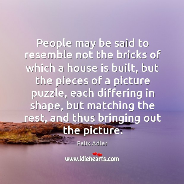 People may be said to resemble not the bricks of which a Felix Adler Picture Quote