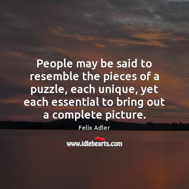 People may be said to resemble the pieces of a puzzle, each Felix Adler Picture Quote