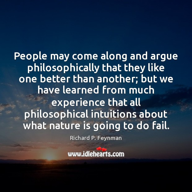People may come along and argue philosophically that they like one better Richard P. Feynman Picture Quote