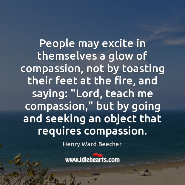 People may excite in themselves a glow of compassion, not by toasting Henry Ward Beecher Picture Quote