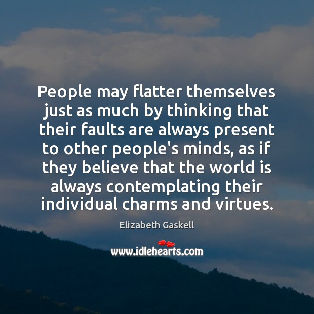 People may flatter themselves just as much by thinking that their faults Elizabeth Gaskell Picture Quote