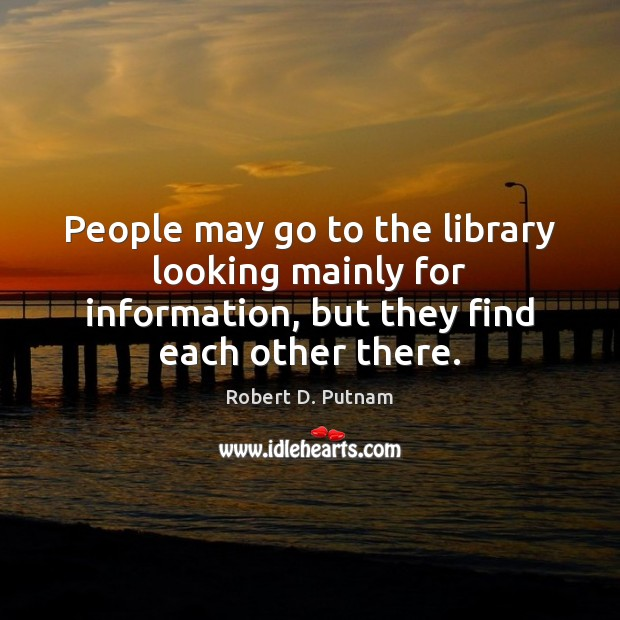 People may go to the library looking mainly for information, but they Image