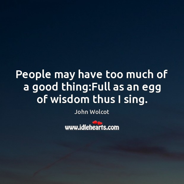 People may have too much of a good thing:Full as an egg of wisdom thus I sing. Image