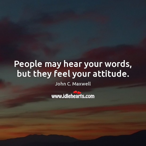 People may hear your words, but they feel your attitude. Image