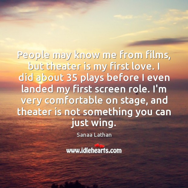 People may know me from films, but theater is my first love. Image