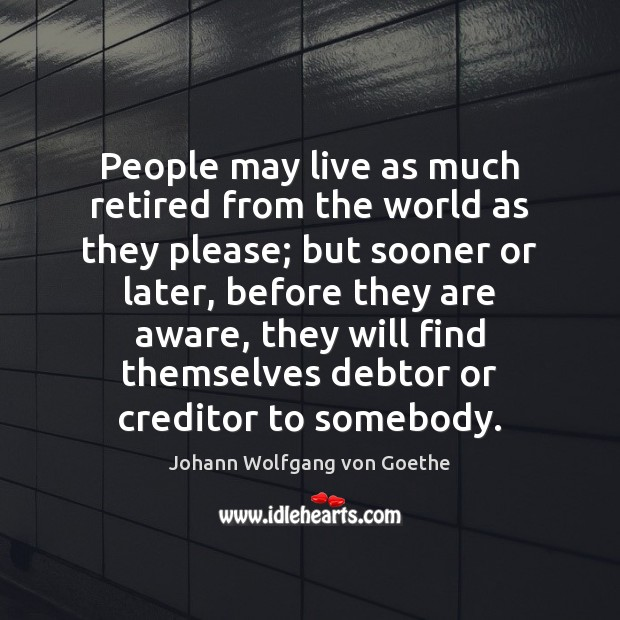 People may live as much retired from the world as they please; Image