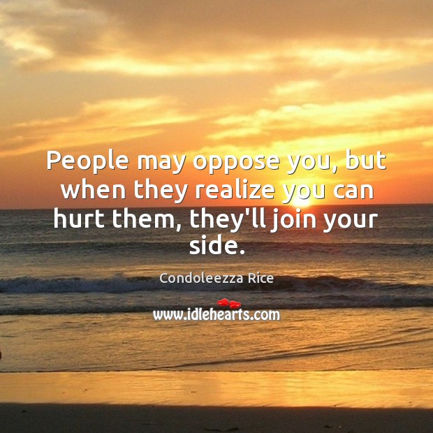 People may oppose you, but when they realize you can hurt them, they'll join your side. Image