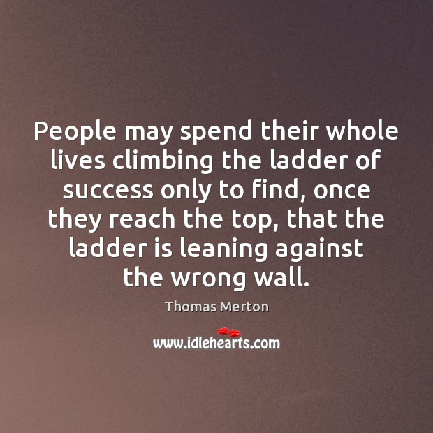 People may spend their whole lives climbing the ladder of success only Image