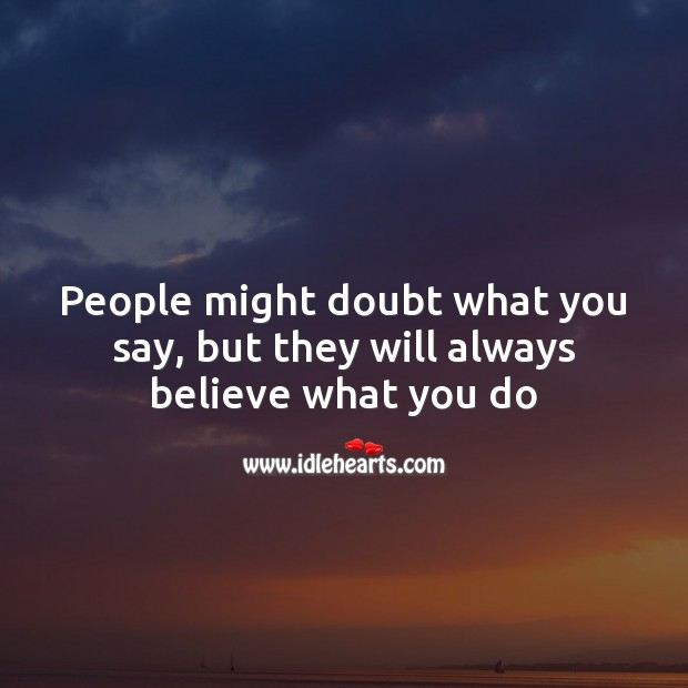 Image, People might doubt what you say, but they will always believe what you do