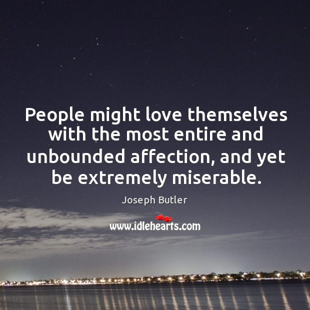 People might love themselves with the most entire and unbounded affection, and yet be extremely miserable. Joseph Butler Picture Quote