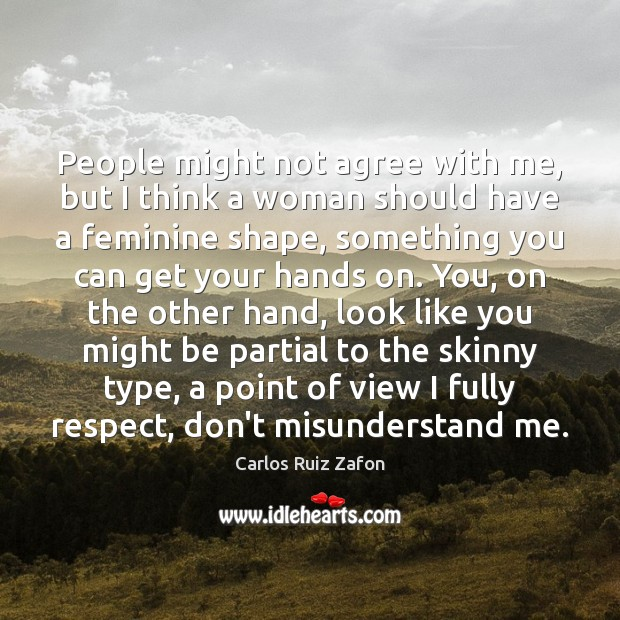 People might not agree with me, but I think a woman should Carlos Ruiz Zafon Picture Quote