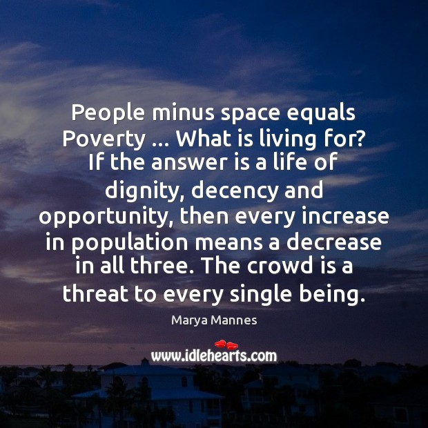 People minus space equals Poverty … What is living for? If the answer Marya Mannes Picture Quote