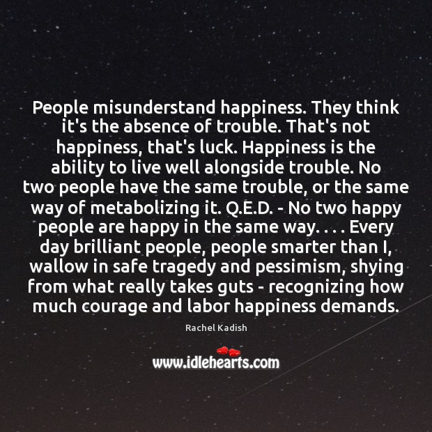 People misunderstand happiness. They think it's the absence of trouble. That's not Image
