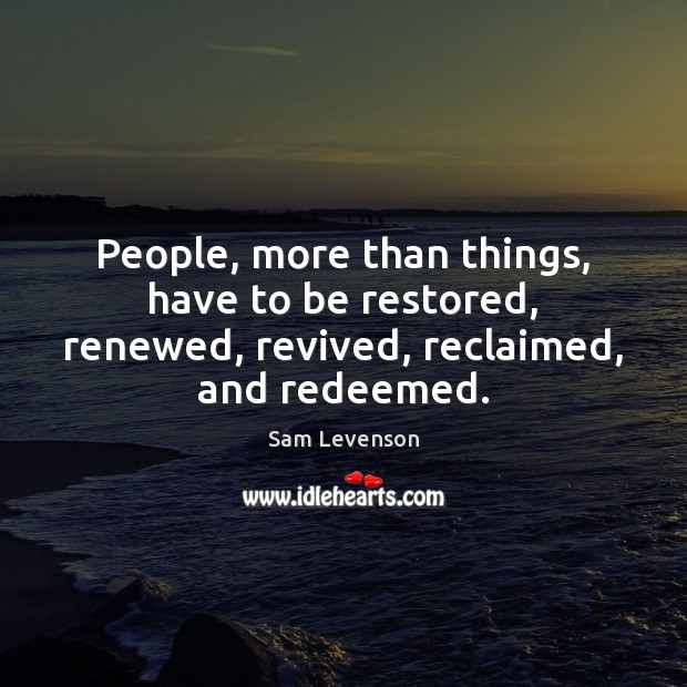 Image, People, more than things, have to be restored, renewed, revived, reclaimed, and redeemed.