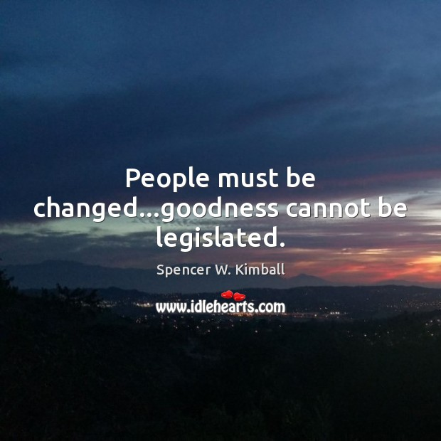 People must be changed…goodness cannot be legislated. Spencer W. Kimball Picture Quote