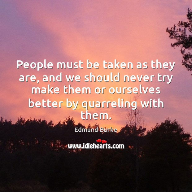 People must be taken as they are, and we should never try Edmund Burke Picture Quote