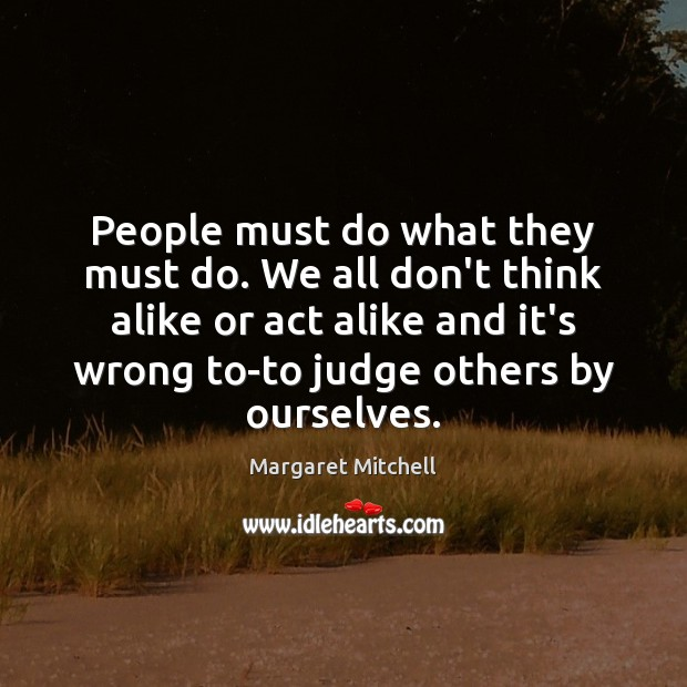 People must do what they must do. We all don't think alike Margaret Mitchell Picture Quote