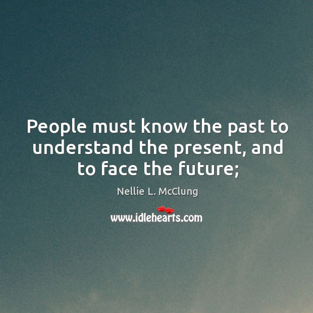 People must know the past to understand the present, and to face the future; Image
