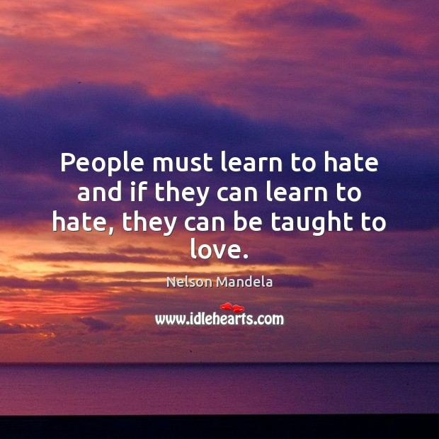 People must learn to hate and if they can learn to hate, they can be taught to love. Hate Quotes Image