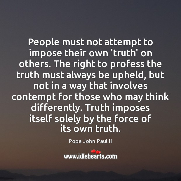 People must not attempt to impose their own 'truth' on others. The Pope John Paul II Picture Quote