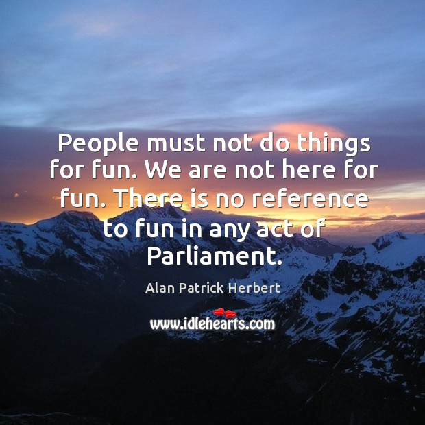 People must not do things for fun. We are not here for fun. There is no reference to fun in any act of parliament. Image