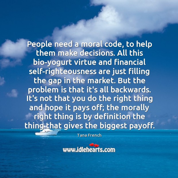 People need a moral code, to help them make decisions. All this Tana French Picture Quote