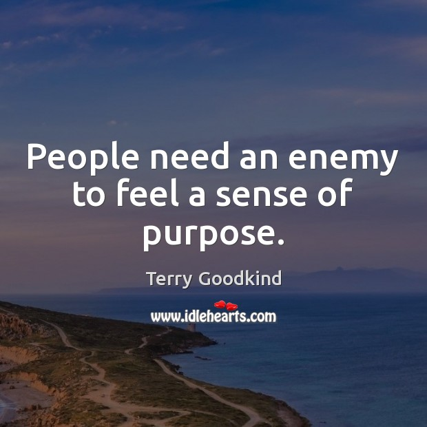 People need an enemy to feel a sense of purpose. Terry Goodkind Picture Quote
