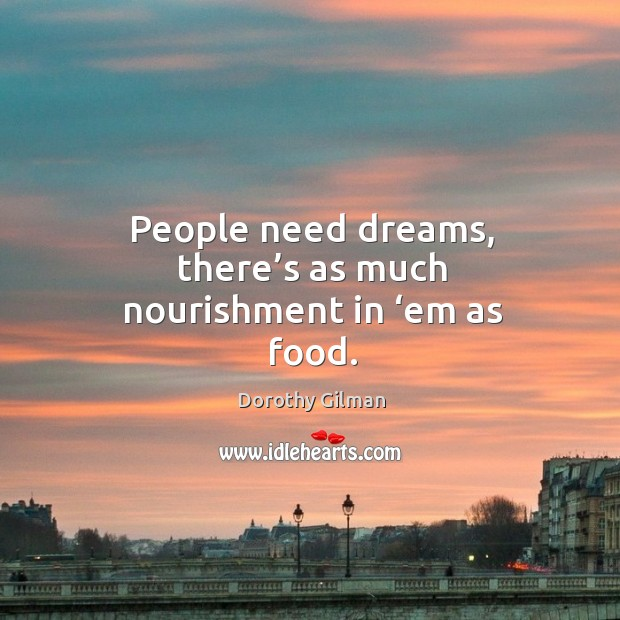 People need dreams, there's as much nourishment in 'em as food. Image