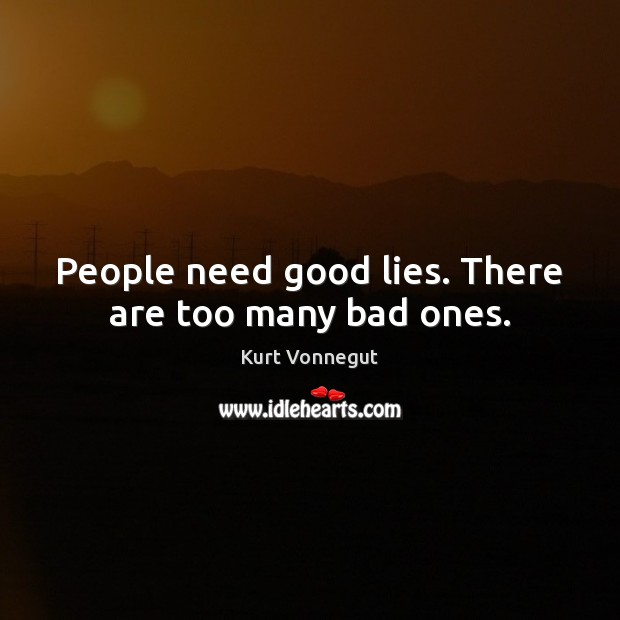 Image, People need good lies. There are too many bad ones.