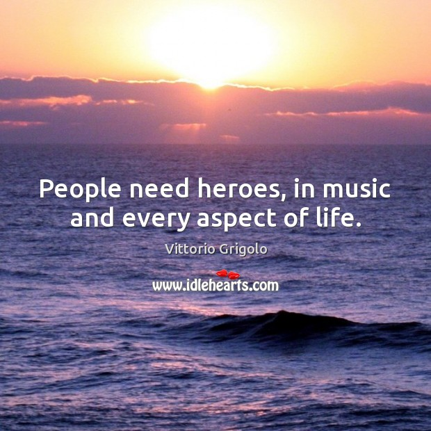 People need heroes, in music and every aspect of life. Image