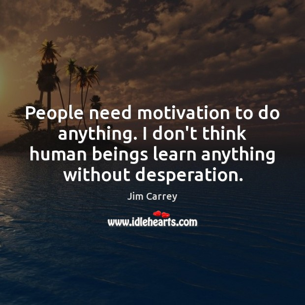 People need motivation to do anything. I don't think human beings learn Jim Carrey Picture Quote