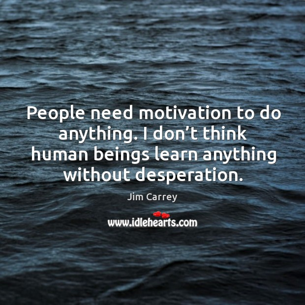 People need motivation to do anything. I don't think human beings learn anything without desperation. Image