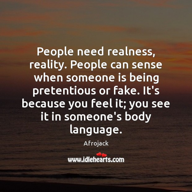 People need realness, reality. People can sense when someone is being pretentious Image