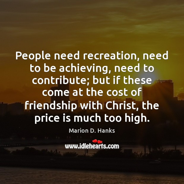 People need recreation, need to be achieving, need to contribute; but if Image