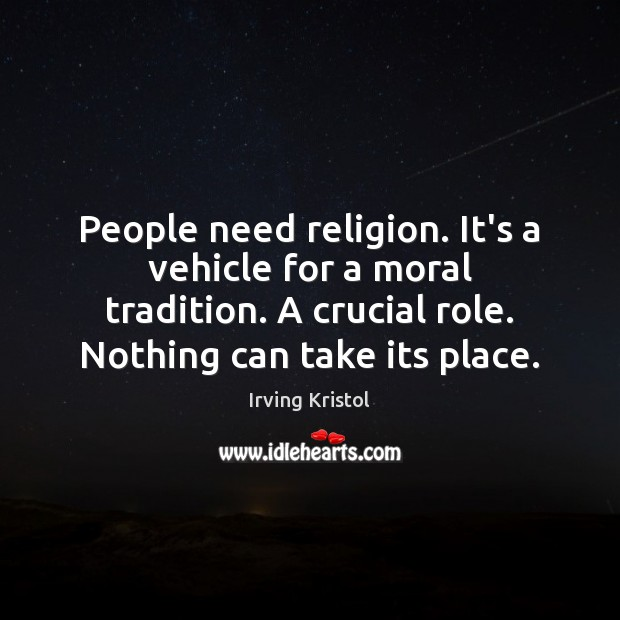 People need religion. It's a vehicle for a moral tradition. A crucial Irving Kristol Picture Quote