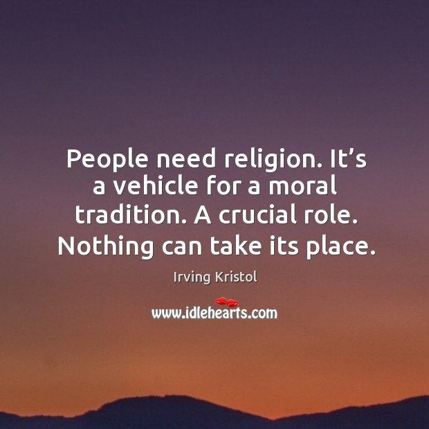 People need religion. It's a vehicle for a moral tradition. A crucial role. Nothing can take its place. Irving Kristol Picture Quote