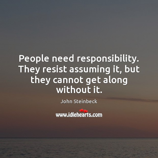 Image, People need responsibility. They resist assuming it, but they cannot get along without it.